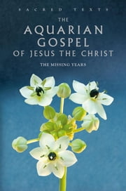 The Aquarian Gospel of Jesus the Christ - The Missing Years ebook by Levi H. Dowling,Alan Jacobs