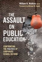The Assault on Public Education ebook by William Watkins