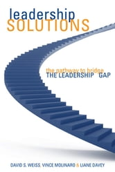 Leadership Solutions - The Pathway to Bridge the Leadership Gap ebook by David S. Weiss,Vince Molinaro,Liane Davey