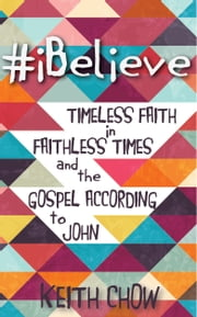 #iBelieve - Timeless Faith in Faithless Times and the Gospel According to John ebook by Keith Chow