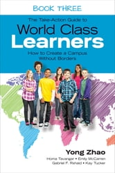 The Take-Action Guide to World Class Learners Book 3 - How to Create a Campus Without Borders ebook by Yong Zhao,Homa S. (Sabet) Tavangar,Emily E. (Etchells) McCarren,Gabriel F. (Fabian) Rshaid,Kay F. Tucker