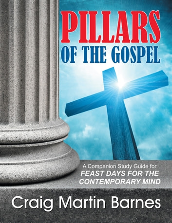 Pillars of the Gospel - A Companion Study Guide for Feast Days for the Contemporary Mind ebook by Craig Martin Barnes