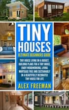 Tiny Houses Beginners Guide - Tiny House Living On A Budget, Building Plans For A Tiny House, Enjoy Woodworking, Living Mortgage Free And Sustainably In A Beautifully Decorated Tiny House For Life. ebook by Alex Freeman