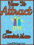 How to Attract the Gemini Man ebook by ConsultTheSage.Com