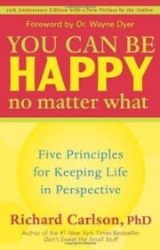 You Can Be Happy No Matter What - Five Principles for Keeping Life in Perspective ebook by Richard Carlson, PhD