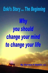 Enkis Story ... The Beginning: Why you should change your mind to changeyour life.: ebook by Gordon F Gatiss