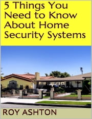 5 Things You Need to Know About Home Security Systems ebook by Roy Ashton
