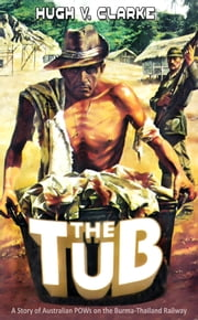 The Tub: A story of Australian POWs on the Burma-Thailand Railway ebook by Hugh V. Clarke
