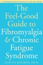 The Feel-Good Guide to Fibromyalgia and Chronic Fatigue Syndrome ebook by Lynette Bassman, PhD