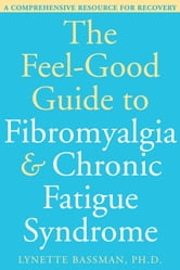 The Feel-Good Guide to Fibromyalgia and Chronic Fatigue Syndrome - A Comprehensive Resource for Recovery ebook by Lynette Bassman, PhD