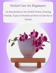 Orchid Care for Beginners: An Introduction to the Orchid Flower, Growing Orchids, Types of Orchids and How to Care for an Orchid ebook by Julia Stewart, Malibu Publishing