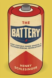The Battery - How Portable Power Sparked a Technological Revolution ebook by Henry Schlesinger