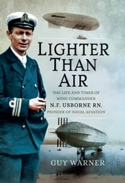 Lighter Than Air - The Life and Times of Wing Commander N.F. Usborne RN, Pioneer of Naval Aviation ebook by Guy Warner