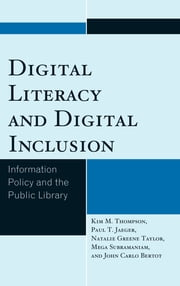 Digital Literacy and Digital Inclusion - Information Policy and the Public Library ebook by Kim M. Thompson,Paul T. Jaeger,Natalie Greene Taylor,John Carlo Bertot,Mega Subramaniam