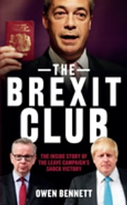 The Brexit Club - The Inside Story of the Leave Campaign's Shock Victory ebook by Owen Bennet