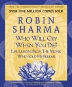 Who Will Cry When You Die? - Life Lessons From The Monk Who Sold His Ferrari ebook by Robin Sharma