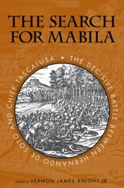 The Search for Mabila - The Decisive Battle between Hernando de Soto and Chief Tascalusa ebook by Vernon J. Knight,Neal G. Lineback,Alan Knight,Linda Derry,Eugene M. Wilson,John E. Worth,Ned Jenkins,George E. Lankford,Robbie Ethridge,Kathryn E. Holland Braund,Neil G. Lineback,Lawrence A. Clayton,Amanda L. Regnier,Michael D. Murphy,Gregory A. Waselkov,Douglas E. Jones,Craig T. Sheldon Jr
