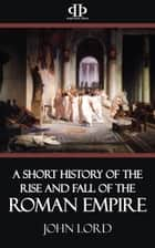 A Short History of the Rise and Fall of the Roman Empire ebook by John Lord