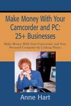 Make Money with Your Camcorder and PC: 25+ Businesses - Make Money with Your Camcorder and Your Personal Computer by Linking Them. ebook by Anne Hart