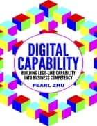 Digital Capability: Building Lego Like Capability Into Business Competency ebook by Pearl Zhu