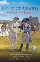 Benedict Arnold in the Company of Heroes - The Lives of the Extraordinary Patriots Who Followed Arnold to Canada at the Start of the American Revolution ebook by Arthur S. Lefkowitz