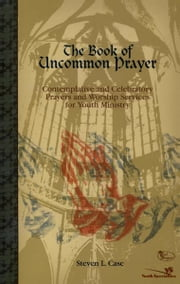 The Book of Uncommon Prayer - Contemplative and Celebratory Prayers and Worship Services for Youth Ministry ebook by Steven L. Case