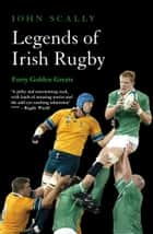 Legends of Irish Rugby - Forty Golden Greats ebook by John Scally