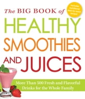 The Big Book of Healthy Smoothies and Juices - More Than 500 Fresh and Flavorful Drinks for the Whole Family ebook by Adams Media