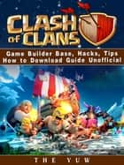 Clash of Clans Game Builder Base, Hacks, Tips How to Download Guide Unofficial - Beat your Opponents & the Game! ebook by The Yuw