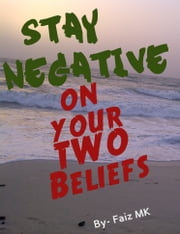 Stay Negative on Your Two Beliefs ebook by Faiz M K