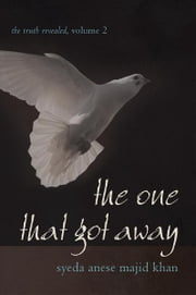 The One That Got Away - The Truth Revealed, Volume 2 ebook by Syeda Anese Majid Khan