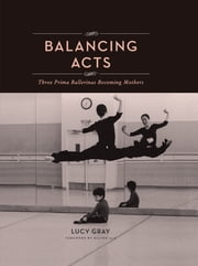 Balancing Acts - Three Prima Ballerinas Becoming Mothers ebook by Lucy Gray