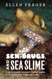 Sex, Drugs, and Sea Slime - The Oceans' Oddest Creatures and Why They Matter ebook by Ellen Prager