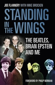 Standing in the Wings - The Beatles, Brian Epstein and Me ebook by Joe Flannery,Mike Brocken