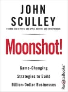 Moonshot! - Game-Changing Strategies to Build Billion-Dollar Businesses ebook by John Sculley