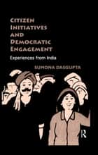 Citizen Initiatives and Democratic Engagement ebook by Sumona DasGupta