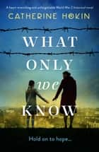 What Only We Know - A heart-wrenching and unforgettable World War 2 historical novel ebook by
