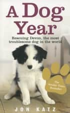 A Dog Year - Rescuing Devon, the most troublesome dog in the world ebook by Jon Katz