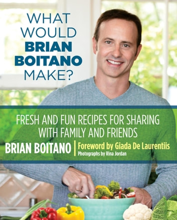 What Would Brian Boitano Make? - Fresh and Fun Recipes for Sharing with Family and Friends ebook by Brian Boitano