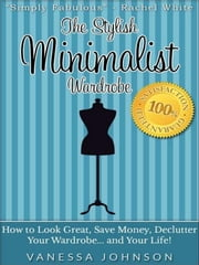 The Stylish Minimalist Wardrobe: How to Look Great, Save Money, Declutter Your Wardrobe and Your Life! ebook by Vanessa Johnson