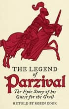 The Legend of Parzival - The Epic Story of his Quest for the Grail ebook by Robin Cook