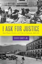 I Ask for Justice - Maya Women, Dictators, and Crime in Guatemala, 1898–1944 ebook by David, Jr. Carey