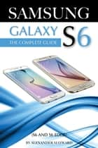 SAMSUNG GALAXY S6 (S6 and S6 Edge) The Complete Guide ebook by Alexander Mayward