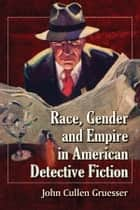 Race, Gender and Empire in American Detective Fiction ebook by John Cullen Gruesser