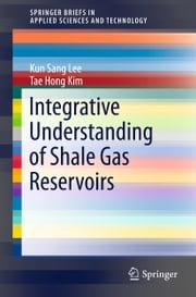 Integrative Understanding of Shale Gas Reservoirs ebook by Kun Sang Lee,Tae Hong Kim