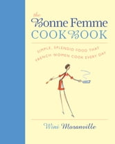 Bonne Femme Cookbook - Simple, Splendid Food That French Women Cook Every Day ebook by Wini Moranville