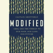 Modified - GMOs and the Threat to Our Food, Our Land, Our Future audiobook by Caitlin Shetterly