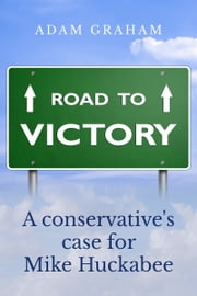 Road to Victory: A Conservative's Case for Mike Huckabee ebook by Adam Graham