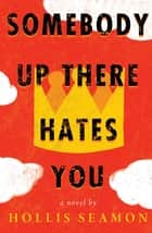 Somebody Up There Hates You - A Novel eBook by Hollis Seamon