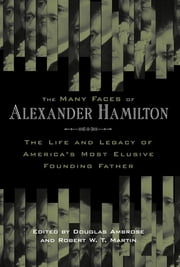 The Many Faces of Alexander Hamilton - The Life and Legacy of America's Most Elusive Founding Father ebook by Douglas Ambrose,Robert W. T. Martin